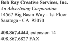 Bob Ray Creative Services, Inc. An Advertising Corporation 14567 Big Basin Way - 1st Floor Saratoga - CA  95070  408.867.4444, extension 14 408.867.6827 FAX